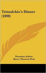 Trimalchio's Dinner (1898) - Petronius Arbiter, Harry Thurston Peck (Translator)
