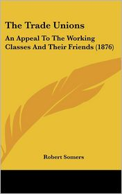 The Trade Unions: An Appeal to the Working Classes and Their Friends (1876) - Robert Somers
