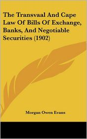 The Transvaal and Cape Law of Bills of Exchange, Banks, and Negotiable Securities (1902) - Morgan Owen Evans