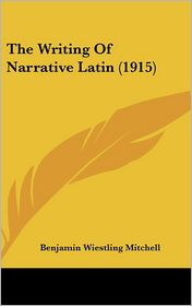 The Writing of Narrative Latin (1915) - Benjamin Wiestling Mitchell