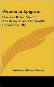 Woman in Epigram: Flashes of Wit, Wisdom, and Satire from the World's Literature (1898) - Frederick William Morton (Editor)