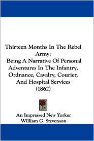 Thirteen Months in the Rebel Army: Being a Narrative of Personal Adventures in the Infantry, Ordnance, Cavalry, Courier, and Hospital Services (1862) - Impressed New Y An Impressed New Yorker, William G. Stevenson