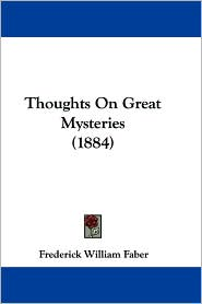 Thoughts on Great Mysteries (1884) - Frederick William Faber