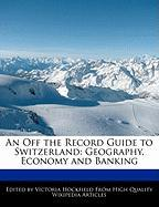 An Off the Record Guide to Switzerland: Geography, Economy and Banking