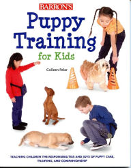 Puppy Training for Kids: Teaching Children the Responsibilities and Joys of Puppy Care, Training, and Companionship - Colleen Pelar