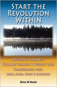 Start the Revolution Within: A Journey Towards Vibrant Health and Weight Loss - Brian M. Heater