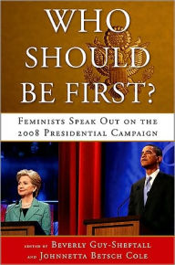 Who Should Be First?: Feminists Speak Out on the 2008 Presidential Campaign - Beverly Guy-Sheftall