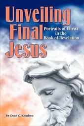 Unveiling Final Jesus: Portraits of Christ in the Book of Revelation - Knudsen, Dean