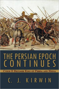 The Persian Epoch Continues: Cyrus II Becomes King of Persia and Media - C. J. Kirwin