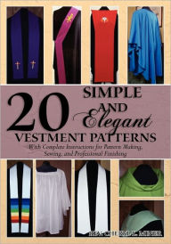 20 Simple and Elegant Vestment Patterns: With Complete Instructions for Pattern Making, Sewing, and Professional Finishing - Rev. Cheryl L. Miner