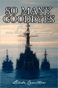So Many Goodbyes: Pearl Harbor Was Only the Beginning - Linda Caruthers