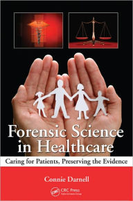 Forensic Science in Healthcare: Caring for Patients, Preserving the Evidence - Connie Darnell