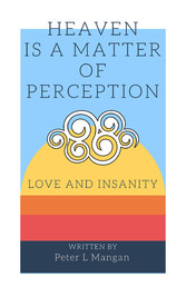 Heaven Is a Matter of Perception - Love and Insanity - Peter L Mangan