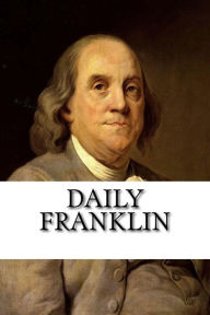 Daily Franklin: 125 Quotes on being Healthy, Wealthy and Wise Matt Benson Author
