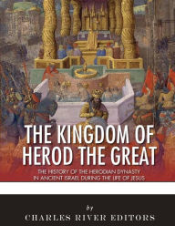 The Kingdom of Herod the Great: The History of the Herodian Dynasty in Ancient Israel During the Life of Jesus