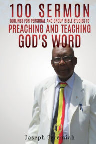 100 Sermon Outlines for Personal and Group Bible Studies to Preaching and Teaching God's word. Joseph Jeremiah Author