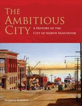 The Ambitious City: A History of the City of North Vancouver - Sommer Warren