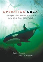 Operation Orca: Springer, Luna and the Struggle to Save West Coast Killer Whales - Francis, Daniel / Hewlett, Gill