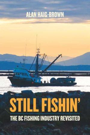 Still Fishin': The BC Fishing Industry Revisited - Alan Haig-Brown