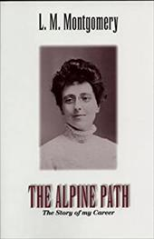 The Alpine Path: The Story of My Career - Montgomery, Lucy Maud