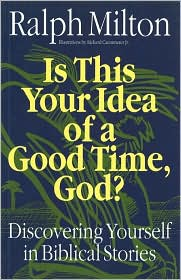 Is This Your Idea of a Good Time, God?: Discovering Yourself in Biblical Stories