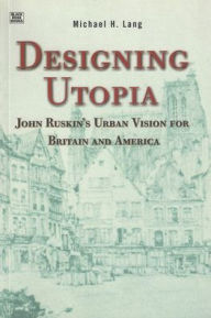 Designing Utopia: John Ruskin's Urban Vision for Britain and America Michael H. Lang Author