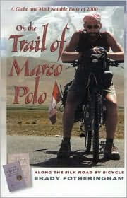 On the Trail of Marco Polo: Along the Silk Road by Bicycle - Brady Fotheringham