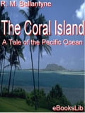 The Coral Island: A Tale of the Pacific Ocean - Ballantyne, R.M.