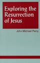 Exploring the Resurrection of Jesus - John Michael Perry