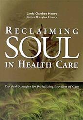 Reclaiming Soul in Health Care: Practical Strategies for Revitalizing Providers of Care - Henry, Linda Gambee / Henry, James Douglas