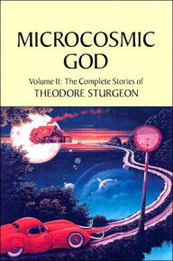 Microcosmic God: The Complete Stories of Theodore Sturgeon - Theodore Sturgeon