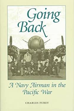 Going Back: A Navy Airman in the Pacific War - Furey, Charles