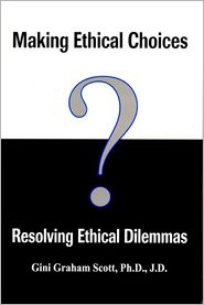 Making Ethical Choices, Resolving Ethical Dilemmas - Gini Graham Scott