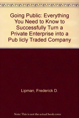 Going Public: Everything You Need to Know to Successfully Turn a Private Enterprise into a Pub licly Traded Company