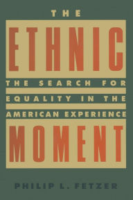 The Ethnic Moment: The Search for Equality in the American Experience: The Search for Equality in the American Experience - Philip L. Fetzer