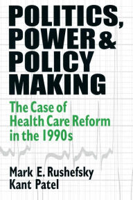 Politics, Power and Policy Making: Case of Health Care Reform in the 1990s - Mark E Rushefsky