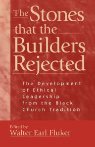 Stones that the Builders Rejected: The Development of Ethical Leadership from the Black Church Tradition - Walter Earl Fluker