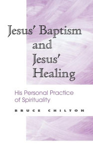 Jesus' Baptism and Jesus' Healing: His Personal Practice of Spirituality Bruce D. Chilton Author
