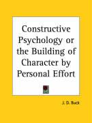 Constructive Psychology or the Building of Character by Personal Effort