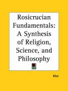 Rosicrucian Fundamentals: A Synthesis of Religion, Science, and Philosophy