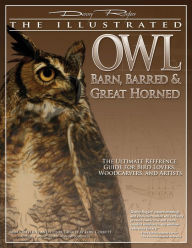 Illustrated Owl: Barn, Barred, and Great Horned: The Ultimate Reference Guide for Bird Lovers, Artists, and Woodcarvers - Denny Rogers