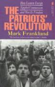 The Patriots' Revolution: How Eastern Europe Toppled Communism and Won Its Freedom