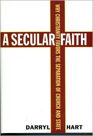 Secular Faith: Why Christianity Favors the Separation of Church and State - Darryl G. Hart