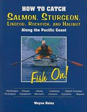 How to Catch Salmon, Sturgeon, Lingcod, Rockfish, and Halibut Along the Pacific Coast - Heinz, Wayne