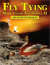 Fly Tying Made Clear And Simple II: Advanced Techniques - Skip Morris