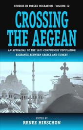 Crossing the Aegean: An Appraisal of the 1923 Compulsory Population Exchange Between Greece and Turkey - Hirschon, R.
