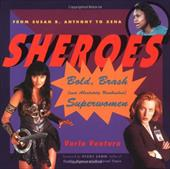 Sheroes: Bold, Brash, and Absolutely Unabashed Superwomen from Susan B. Anthony to Xena - Ventura, Varla / Leon, Vicki