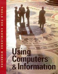 Using Computers and Information : Tools for Knowledge Workers - Jack B. Rochester