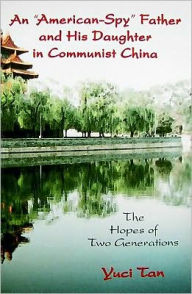An American-Spy Father and His Daughter in Communist China: The Hopes of Two Generations - Yuci Tan