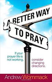 A Better Way to Pray: If Your Prayer Life Is Not Working, Consider Changing Directions - Wommack, Andrew